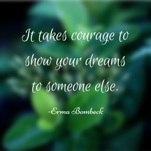 It takes courage to show your dreams to