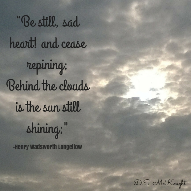 """Be still, sad heart! and cease repining;Behind the clouds is the sun still shining;Thy fate is the common fate of all,Into each life some rain must fall"""
